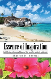 Essence of Inspiration - Enlightening and purposeful poems that intend to captivate and inspire ebook by Sherron M. Thomas