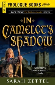 In Camelot's Shadow: Book One of The Paths to Camelot Series - Book One of The Paths to Camelot Series ebook by Sarah Zettel