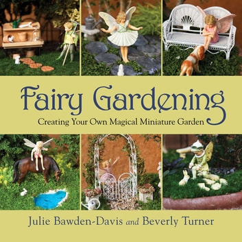 Fairy Gardening - Creating Your Own Magical Miniature Garden ebook by Julie Bawden-Davis,Beverly Turner