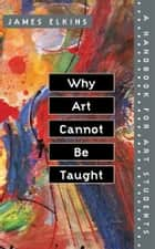 Why Art Cannot Be Taught ebook by James Elkins