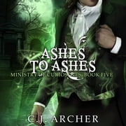 Ashes To Ashes - A Ministry of Curiosities Novella, book 5 audiobook by C.J. Archer