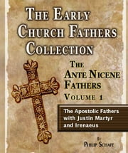 Early Church Fathers - Ante Nicene Fathers Volume 1-Justin Martyr and Irenaeus ebook by Philip Schaff