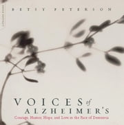 Voices Of Alzheimer's - Courage, Humor, Hope, And Love In The Face Of Dementia ebook by Elisabeth Peterson
