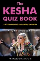 The Kesha Quiz Book - 100 Questions on the American Singer ebook by Chris Cowlin