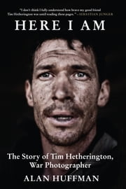 Here I Am - The Story of Tim Hetherington, War Photographer ebook by Alan Huffman