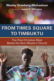 From Times Square to Timbuktu - The Post-Christian West Meets the Non-Western Church ebook by Wesley Granberg-Michaelson
