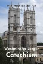 Westminster Larger Catechism ebook by Westminster Divines