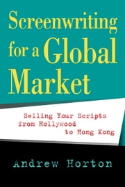 Screenwriting for a Global Market: Selling Your Scripts from Hollywood to Hong Kong ebook by Horton, Andrew