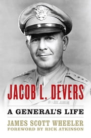 Jacob L. Devers - A General's Life ebook by James Scott Wheeler,Rick Atkinson