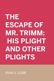 The Escape of Mr. Trimm: His Plight and other Plights ebook by Irvin S. Cobb