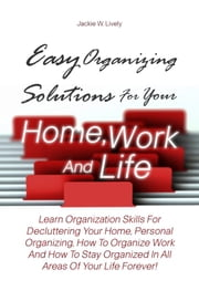 Easy Organizing Solutions For Your Home, Work And Life - Learn Organization Skills For Decluttering Your Home, Personal Organizing, How To Organize Work And How To Stay Organized In All Areas Of Your Life Forever! ebook by Jackie W. Lively