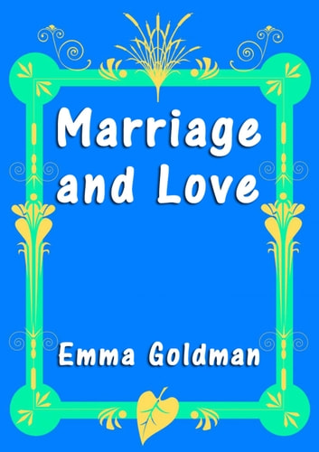 emma goldman marriage love essay The struggle of generations now took place in the goldman family the parents could not comprehend what interest their daughter could find in the new ideas, which they themselves.