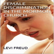 FEMALE DISCRIMINATION IN THE MORMON CHURCH audiobook by levi freud