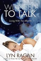 We Need To Talk: Living With The Afterlife ebook by Lyn Ragan