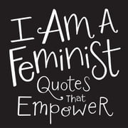I Am a Feminist - Quotes That Empower ebook by Adams Media