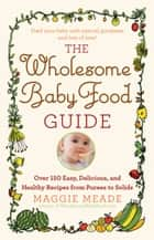The Wholesome Baby Food Guide - Over 150 Easy, Delicious, and Healthy Recipes from Purees to Solids ebook by Maggie Meade