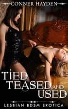 Tied, Teased and Used: Lesbian BDSM Erotica ebook by Conner Hayden