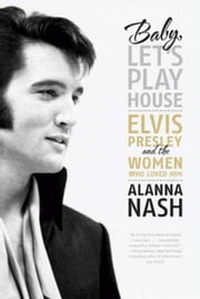 Baby, Let's Play House - Elvis Presley and the Women Who Loved Him ebook by Alanna Nash