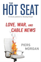 The Hot Seat - Love, War, and Cable News ebook by Piers Morgan