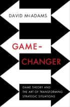 Game-Changer: Game Theory and the Art of Transforming Strategic Situations ebook by David McAdams