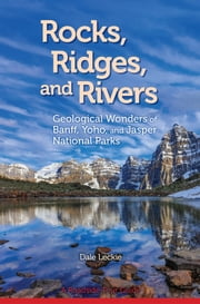 Rocks, Ridges, and Rivers - Geological Wonders of Banff, Yoho, and Jasper National Parks ebook by Dale Leckie
