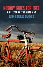 Nobody Rides for Free - A Drifter's Guide to the Americas ebook by John Francis Hughes