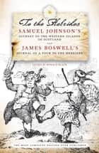 To the Hebrides - Samuel Johnson's Journey to the Western Islands of Scotland and James Boswell's Journal of a Tour to the Hebrides ebook by Ronald Black