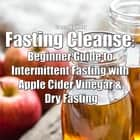 Fasting Cleanse: Beginner Guide to Intermittent Fasting with Apple Cider Vinegar & Dry Fasting audiobook by Greenleatherr
