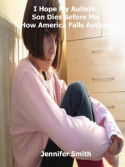 I Hope My Autistic Son Dies Before Me How America Fails Autism ebook by Jennifer Smith
