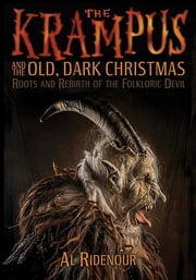 The Krampus and the Old, Dark Christmas - Roots and Rebirth of the Folkloric Devil ebook by Al Ridenour, Sean Tejaratchi
