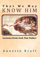 That We May Know Him ebook by Annette Kraft