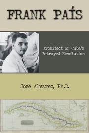 Frank Pais: Architect of Cuba's Betrayed Revolution ebook by Alvarez, Jose