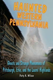 Haunted Western Pennsylvania - Ghosts & Strange Phenomena of Pittsburgh, Erie, and the Laurel Highlands ebook by Patty A. Wilson
