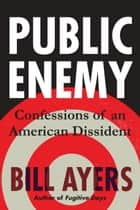 Public Enemy - Confessions of an American Dissident eBook by Bill Ayers