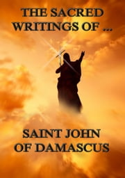The Sacred Writings of Saint John of Damascus - Extended Annotated Edition ebook by Saint John of Damascus,Philipp Schaff