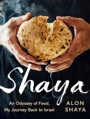 Shaya - An Odyssey of Food, My Journey Back to Israel ebook by Alon Shaya