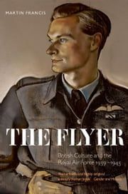 The Flyer - British Culture and the Royal Air Force 1939-1945 ebook by Martin Francis