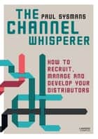 The channel whisperer - How to recruit and manage your distributors ebook by Paul Sysmans