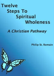 Twelve Steps to Spiritual Wholeness: A Christian Pathway ebook by Philip St. Romain