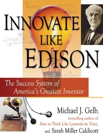 Innovate Like Edison - The Five-Step System for Breakthrough Business Success ebook by Michael J. Gelb,Sarah Miller Caldicott