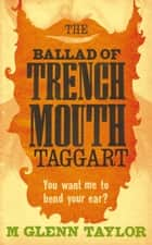 The Ballad of Trenchmouth Taggart ebook by Glenn Taylor