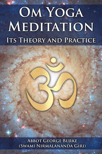 Om Yoga Meditation: Its Theory and Practice ebook by Abbot George Burke (Swami Nirmalananda Giri)