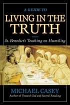 A Guide to Living in the Truth - St. Benedict's Teaching on Humility ebook by Michael Casey