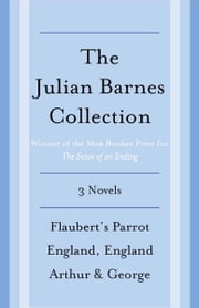 The Julian Barnes Booker Prize Finalist Collection, 3-Book Bundle - Flaubert's Parrot; England, England; Arthur & George ebook by Julian Barnes