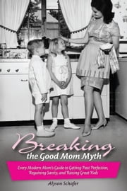 Breaking the Good Mom Myth: Every Mom's Modern Guide to Getting Past Perfection, Regaining Sanity, and Raising Great Kids ebook by Schafer, Alyson