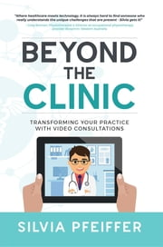 Beyond the Clinic - Transforming Your Practice With Video Consultations ebook by Silvia Pfeiffer
