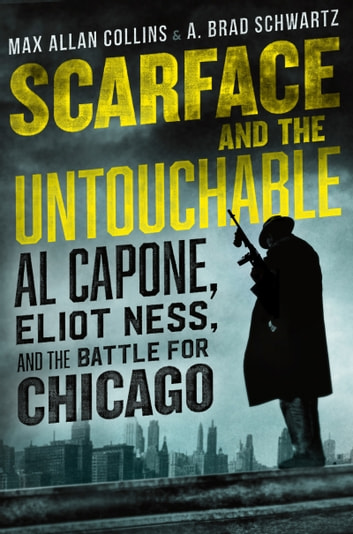 Scarface and the Untouchable - Al Capone, Eliot Ness, and the Battle for Chicago ebook by Max Allan Collins,A. Brad Schwartz