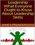 Leadership: What Everyone Ought to Know About Leadership Skills ebook by James Prendergast