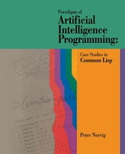Paradigms of Artificial Intelligence Programming - Case Studies in Common Lisp ebook by Peter Norvig
