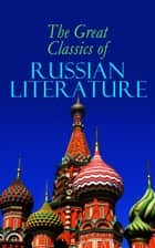 The Great Classics of Russian Literature - 110+ Titles in One Volume: Crime and Punishment, War and Peace, Mother, Uncle Vanya, Inspector General, Crocodile and more ebook by Fyodor Dostoevsky, Leo Tolstoy, Nikolai Gogol,...